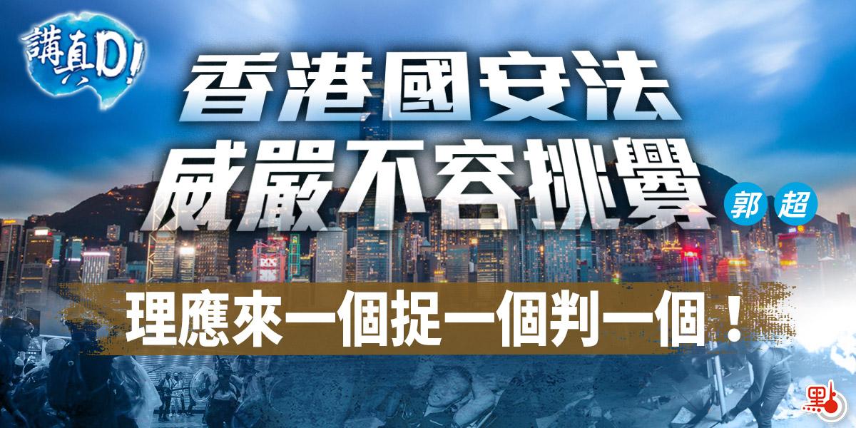 講真D|香港國安法威嚴不容挑釁理應來一個捉一個判一個!