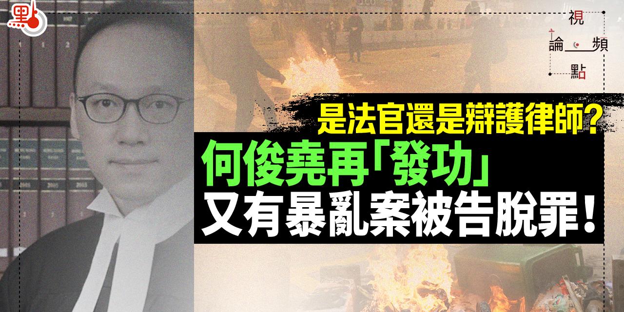 視頻論點|是法官還是辯護律師?何俊堯再「發功」又有暴亂案被告脫罪!
