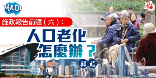 講真D|施政報告前瞻(六):人口老化怎麼辦?