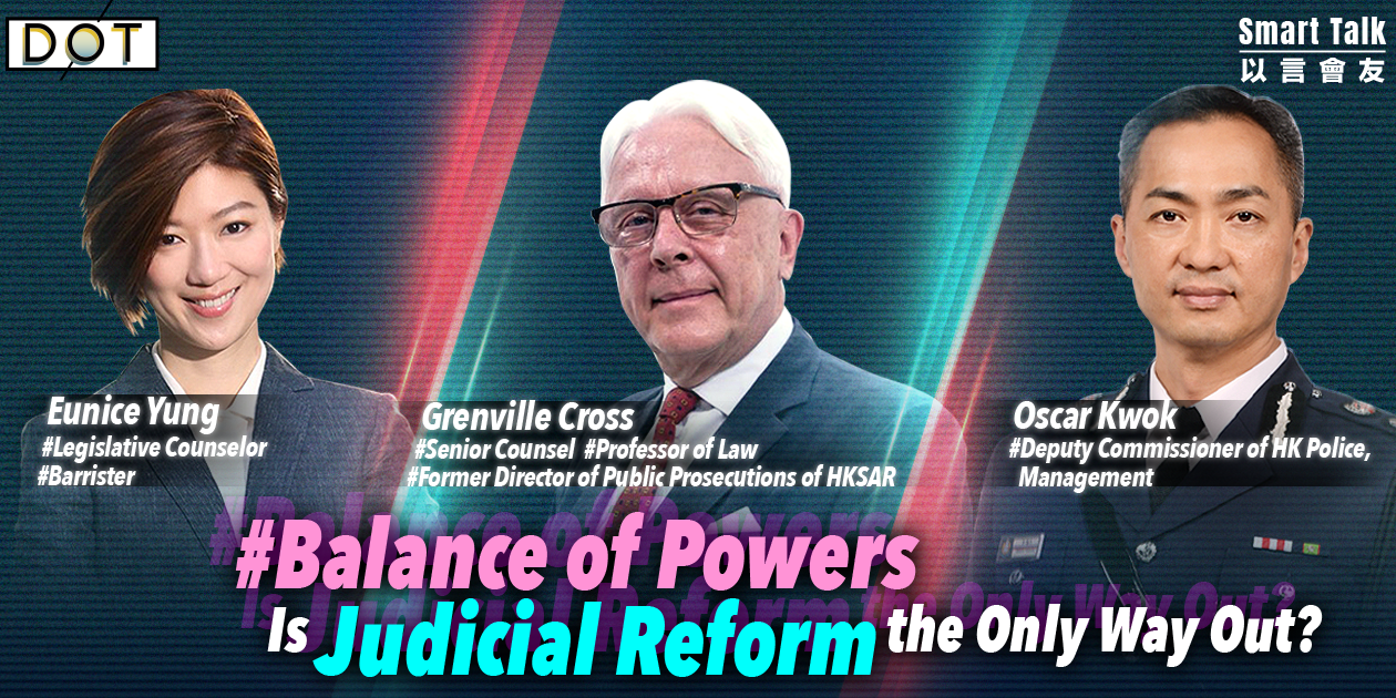 Smart Talk | Grenville Cross & Oscar Kwok clarify balance of powers: Is judicial reform the only way out?