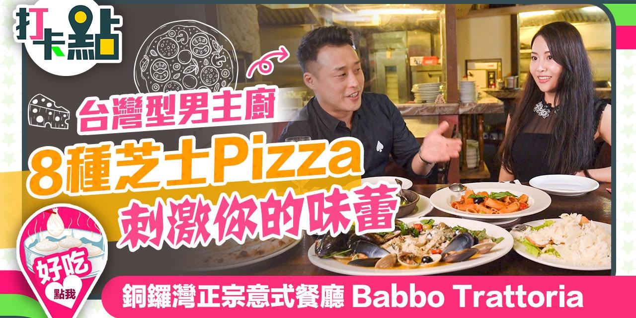 【打卡點】EP1:台灣型男用8種芝士Pizza刺激你的味蕾   銅鑼灣正宗意式餐廳Babbo Trattoria
