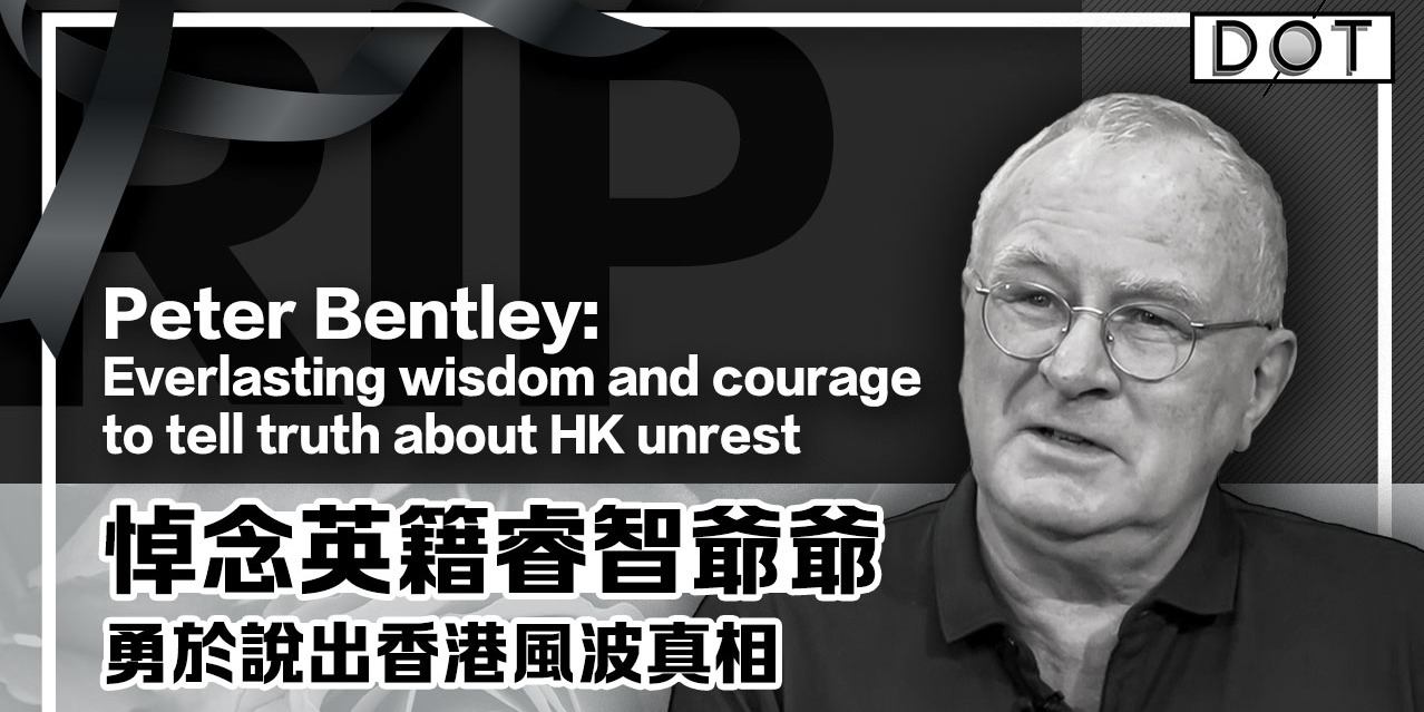 RIP, Peter Bentley: Everlasting wisdom and courage to tell truth about HK unrest