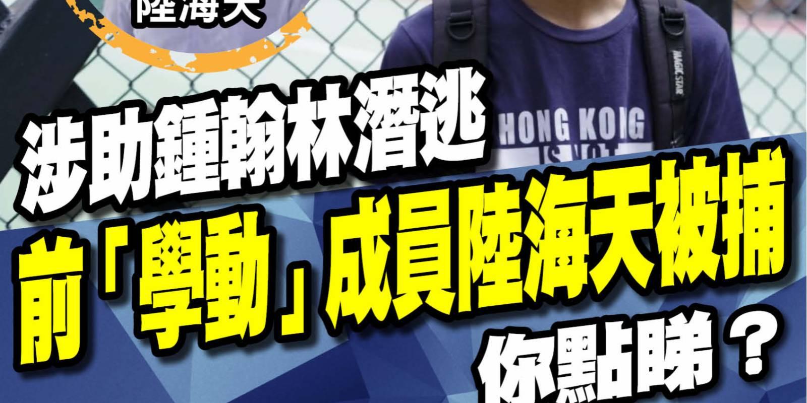 涉助鍾翰林潛逃 前「學動」成員陸海天被捕 你點睇?