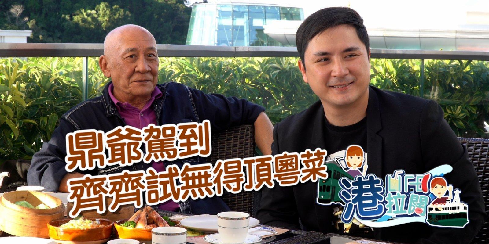 港・拉闊 Ep15 | 鼎爺駕到之懷舊粵菜美味大揭秘!