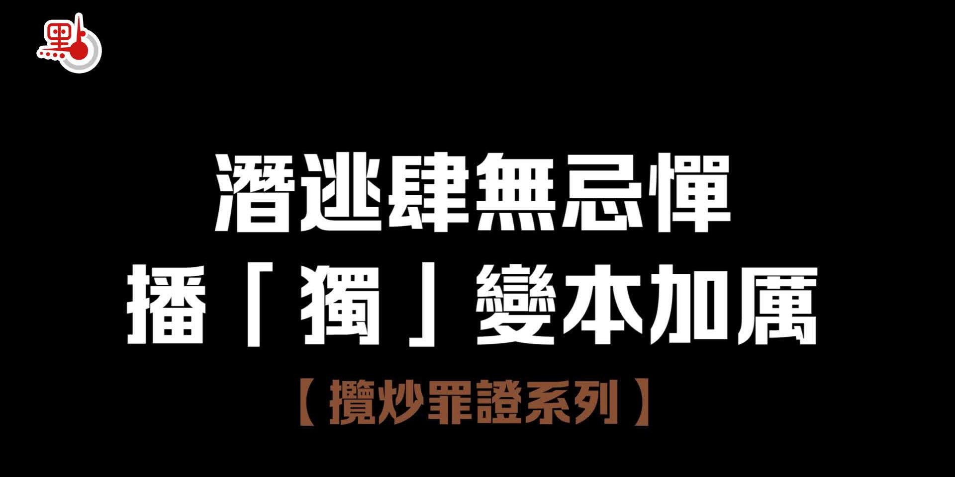 【攬炒罪證系列】潛逃肆無忌憚  播「獨」變本加厲
