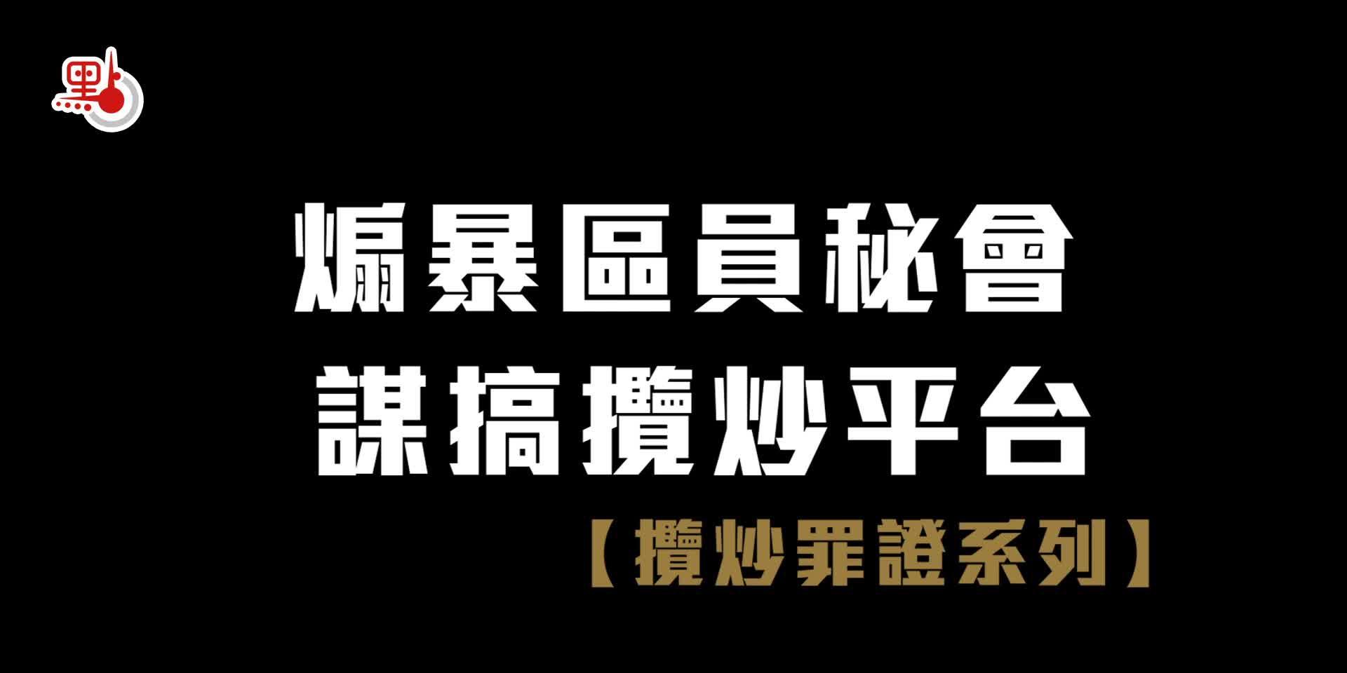 攬炒罪證系列|煽暴區議員秘會 謀搞攬炒平台