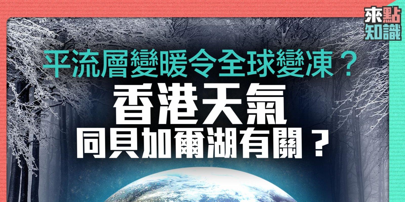 平流層變暖令全球變凍?香港天氣同貝加爾湖有關?【來點知識EP1】