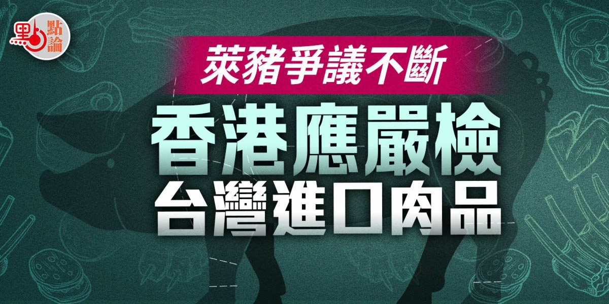 點論 |萊豬爭議不斷香港應嚴檢台灣進口肉品
