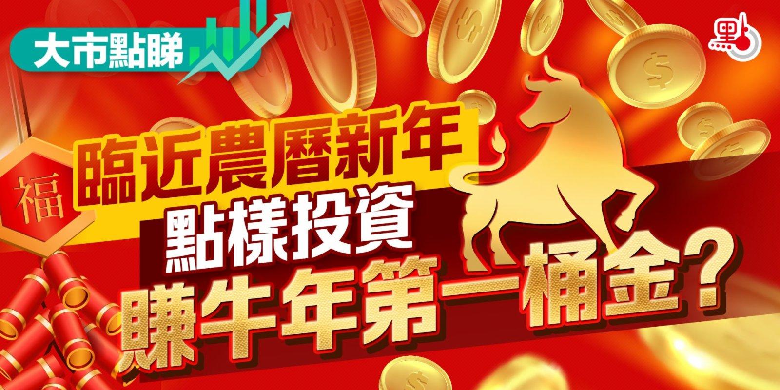 大市點睇|臨近農曆新年 點樣投資賺牛年第一桶金?