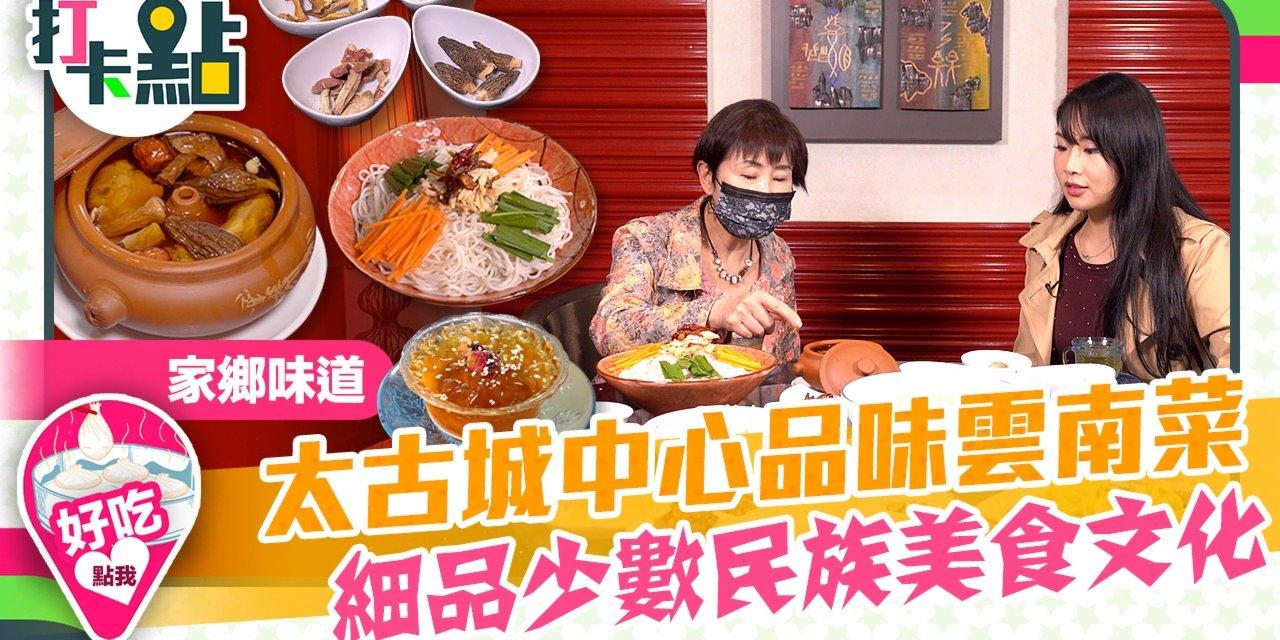 家鄉味道|太古城中心品味雲南菜 細品少數民族美食文化【打卡點EP18】