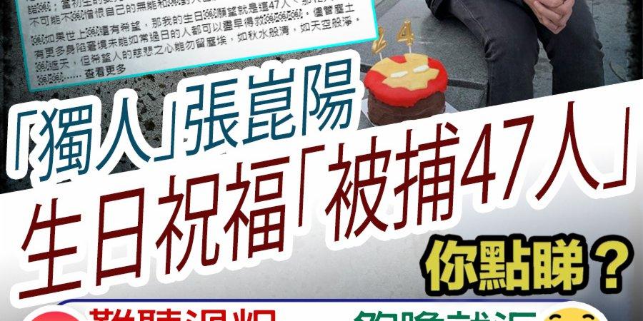 「獨人」張崑陽生日祝福「被捕47人」 你點睇?