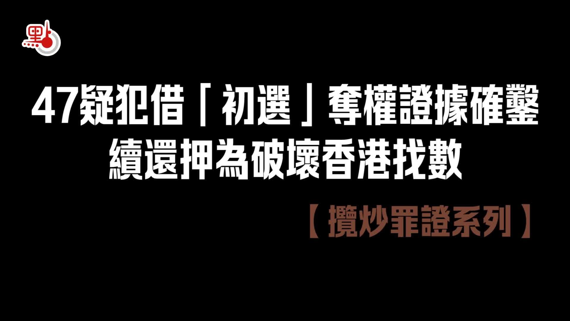 攬炒罪證系列|47疑犯借「初選」奪權證據確鑿 續還押為破壞香港找數!