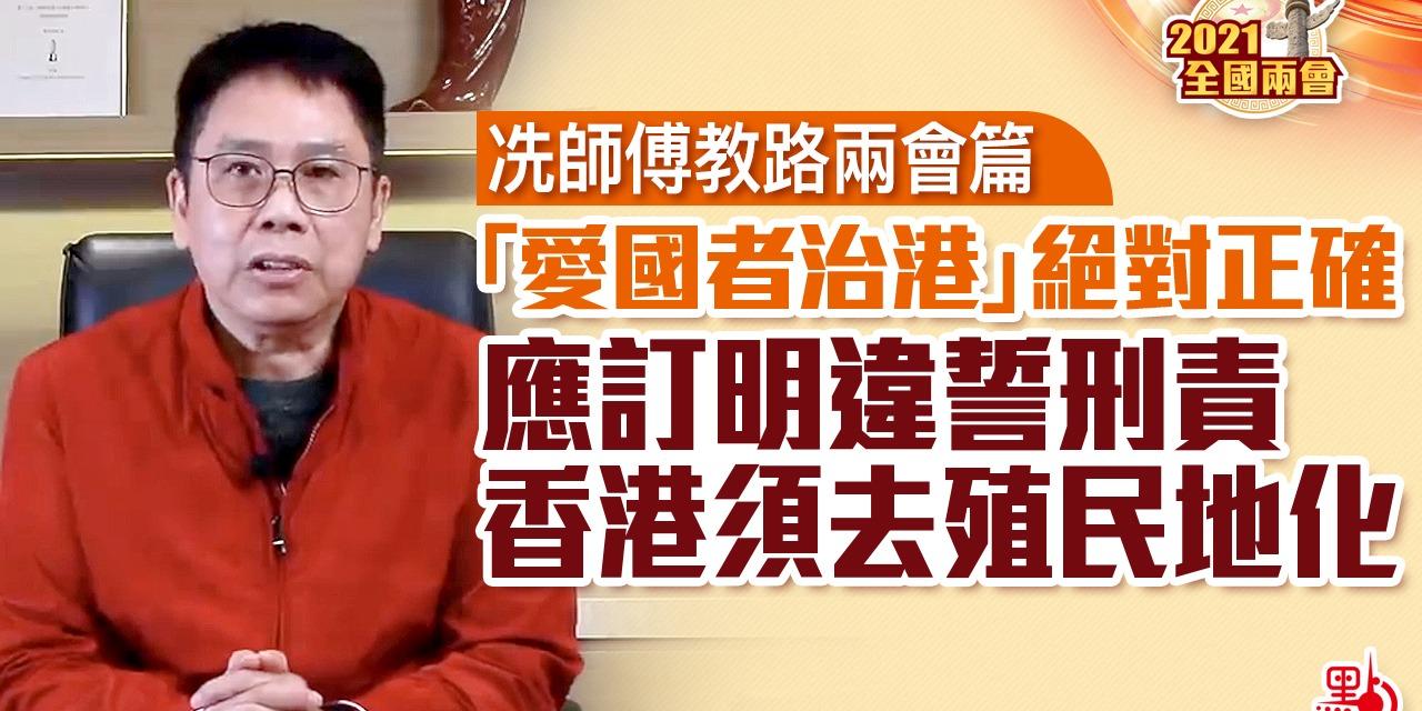 冼師傅教路兩會篇|「愛國者治港」絕對正確 應訂明違誓刑責 香港須去殖民地化