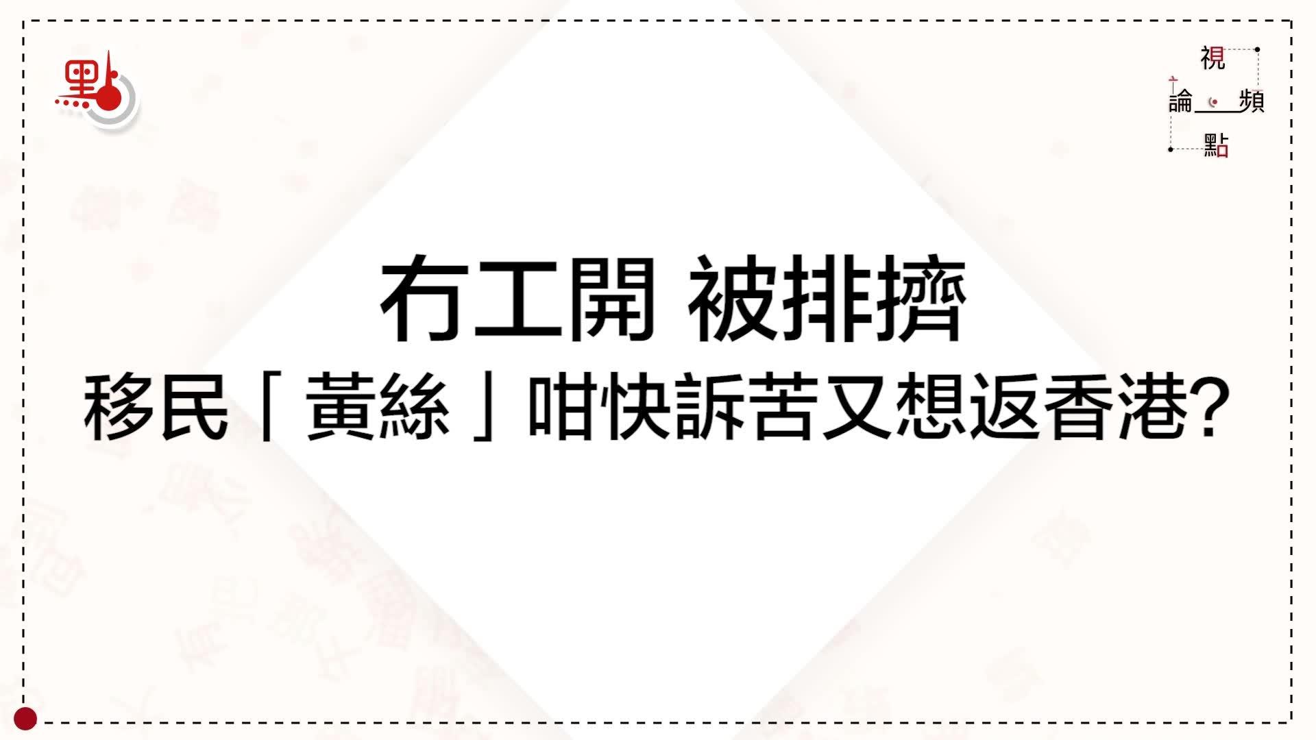 視頻論點   冇工開 被排擠 移民「黃絲」咁快訴苦又想返香港?