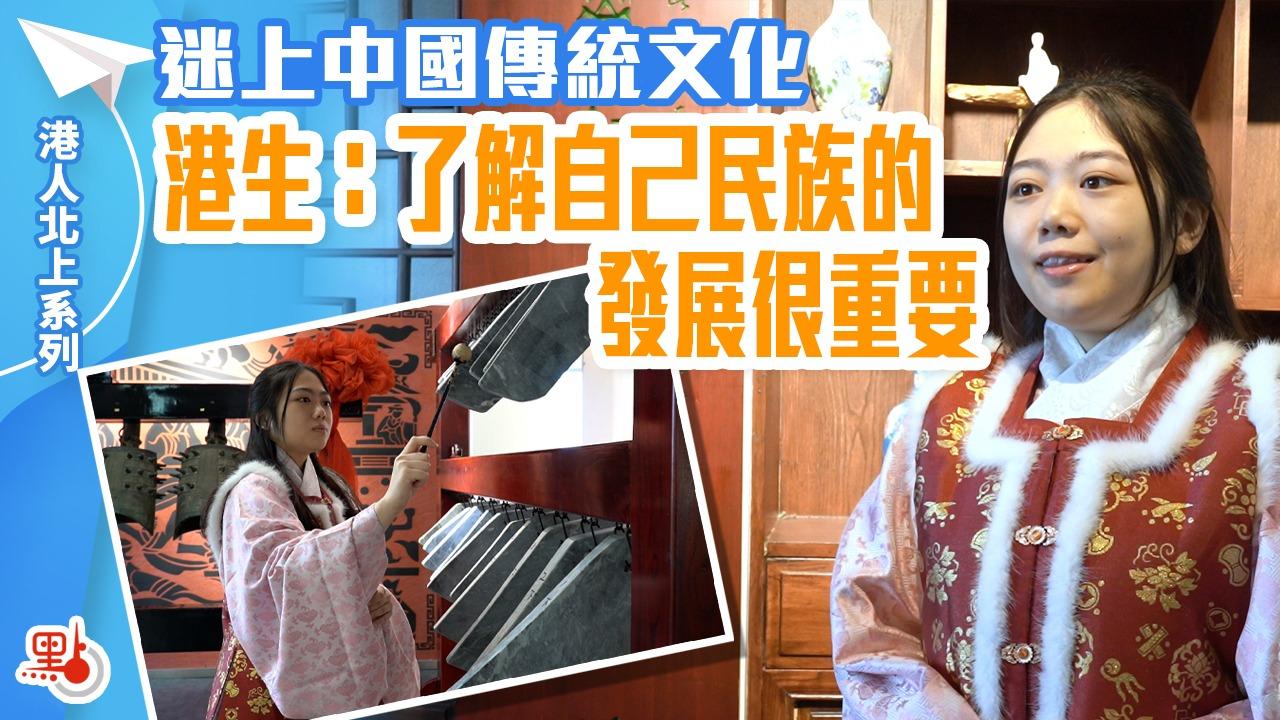 港人北上|迷上中國傳統文化  港生:了解自己民族的發展很重要