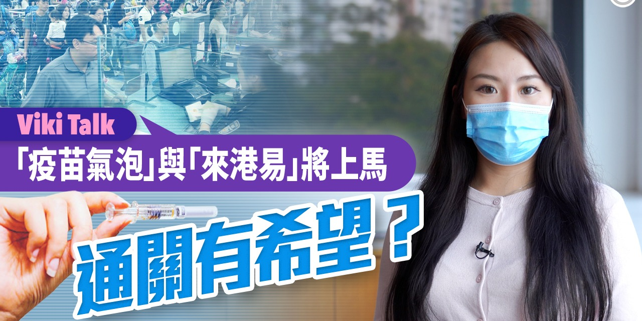Viki Talk|「疫苗氣泡」與「來港易」將上馬 通關有希望?