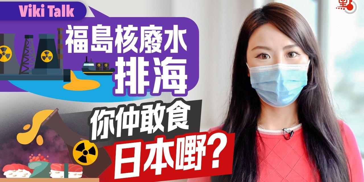 Viki Talk | 福島核廢水排海 你仲敢食日本嘢?