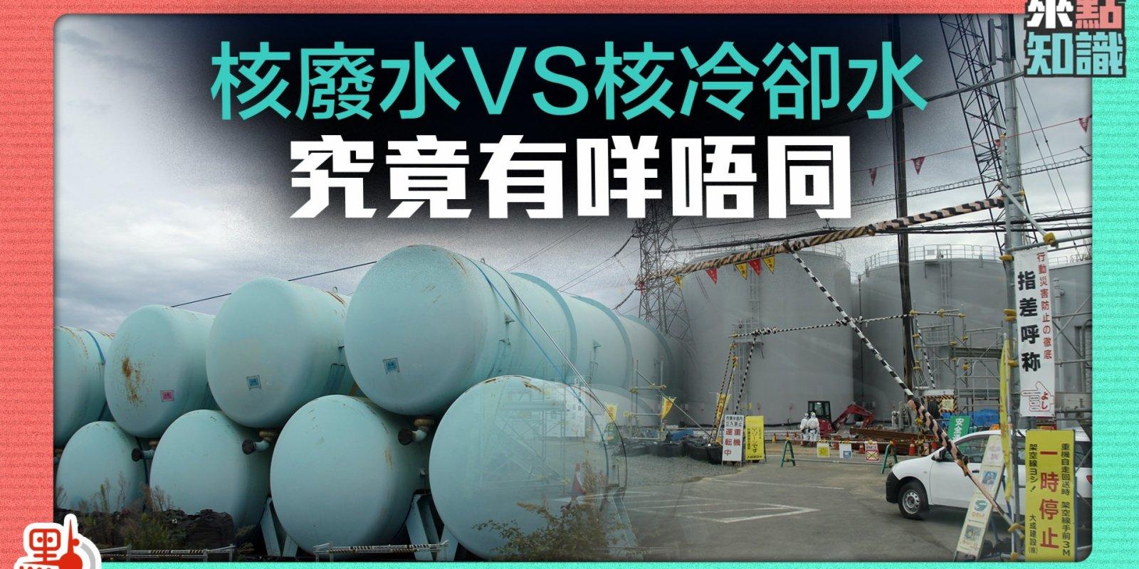 核廢水VS核冷卻水 究竟有咩唔同【來點知識EP6】