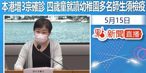 【#點直播】5月15日 本港增3宗確診 四歲童就讀幼稚園多名師生須檢疫