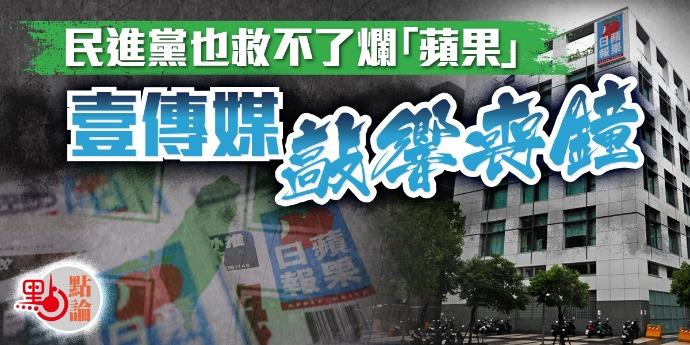 點論  民進黨也救不了爛「蘋果」壹傳媒敲響喪鐘