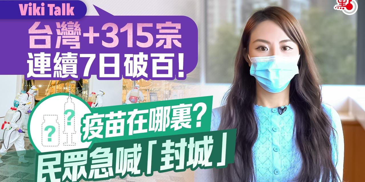 Viki Talk | 台灣+315宗確診 連續7日破百! 疫苗在哪裏? 民眾急喊「封城」