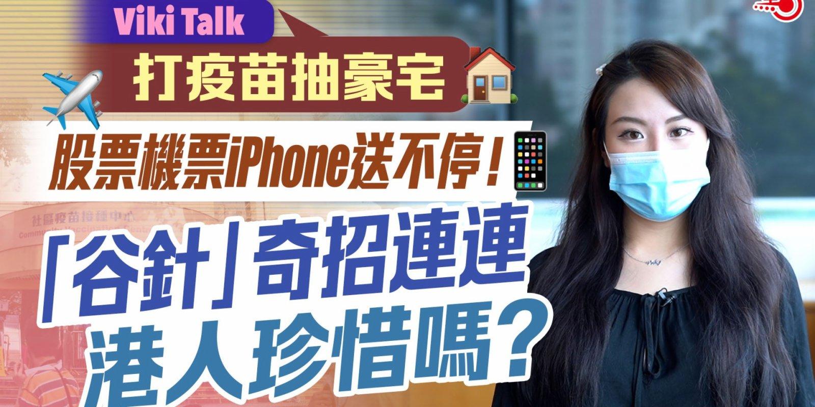 Viki Talk | 打疫苗抽豪宅 股票機票iPhone送不停!「谷針」奇招連連 港人珍惜嗎?