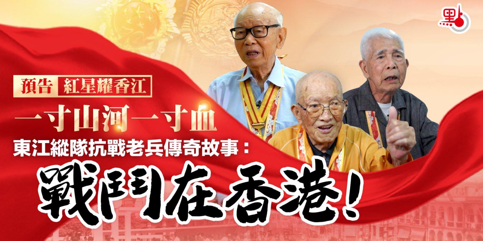 【預告】紅星耀香江 一寸山河一寸血 東江縱隊抗戰老兵傳奇故事:戰鬥在香港!