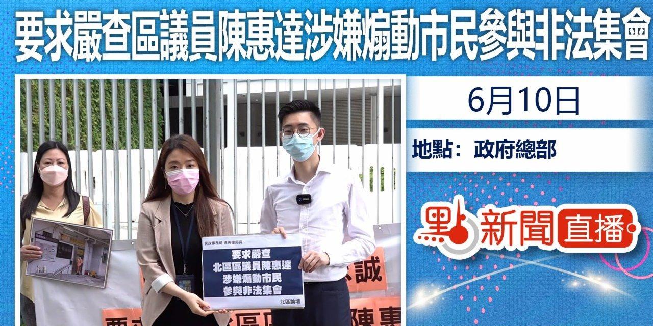 【點直播】6月10日 團體請願要求民政事務局嚴查北區區議員陳惠達涉嫌煽動市民參與非法集會