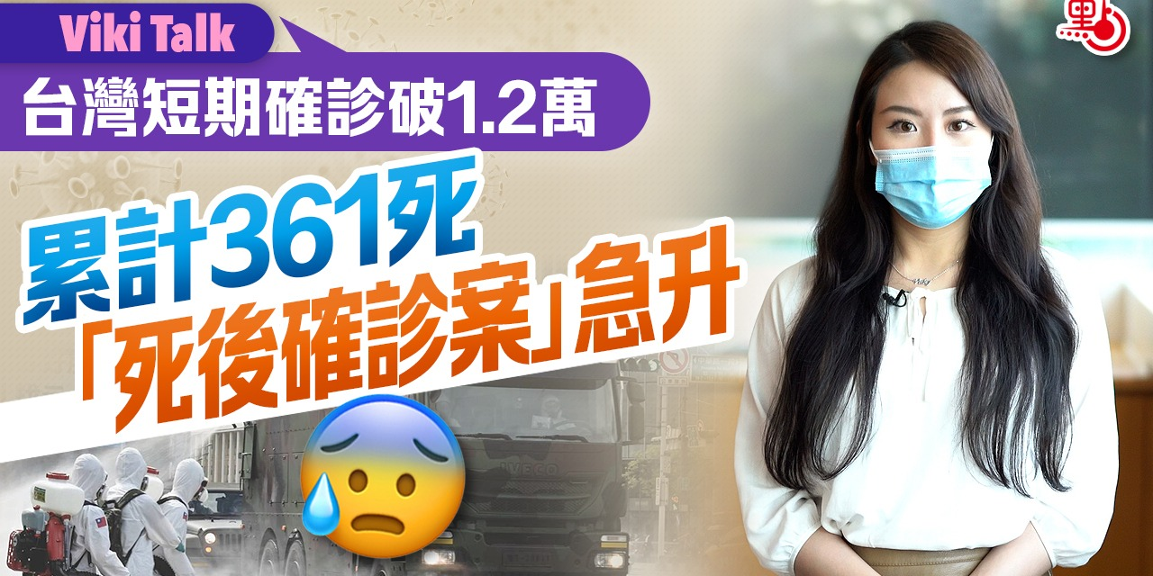 Viki Talk|台灣短期確診破1.2萬累計361死 「死後確診案」急升
