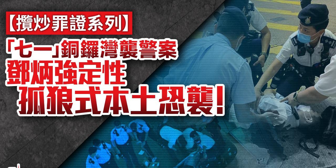 攬炒罪證系列   「七一」銅鑼灣襲警案 鄧炳強定性孤狼式本土恐襲!