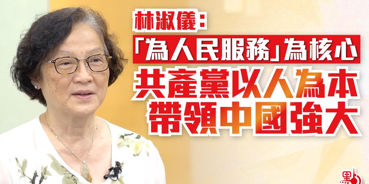 林淑儀:「為人民服務」為核心 共產黨以人為本帶領中國強大