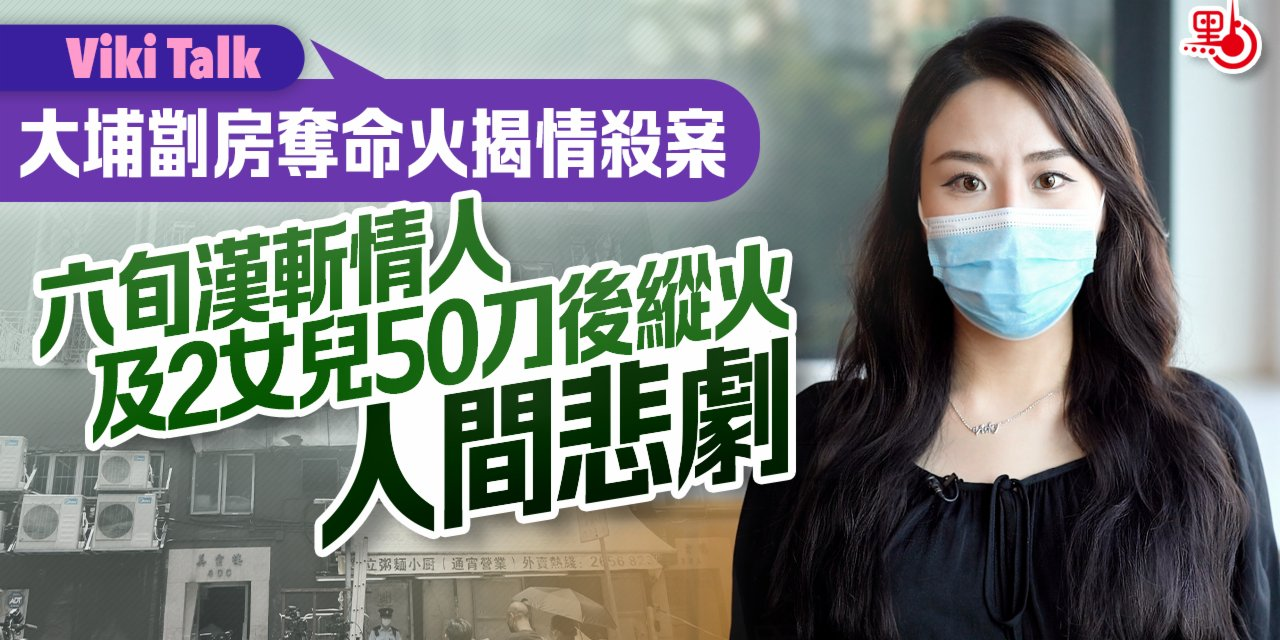 Viki Talk   大埔劏房奪命火揭情殺案 六旬漢斬情人及2女兒50刀後縱火 人間悲劇