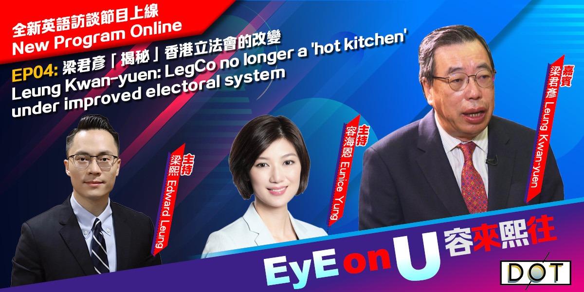 EyE on U |  Leung Kwan-yuen: LegCo no longer a 'hot kitchen' under improved electoral system
