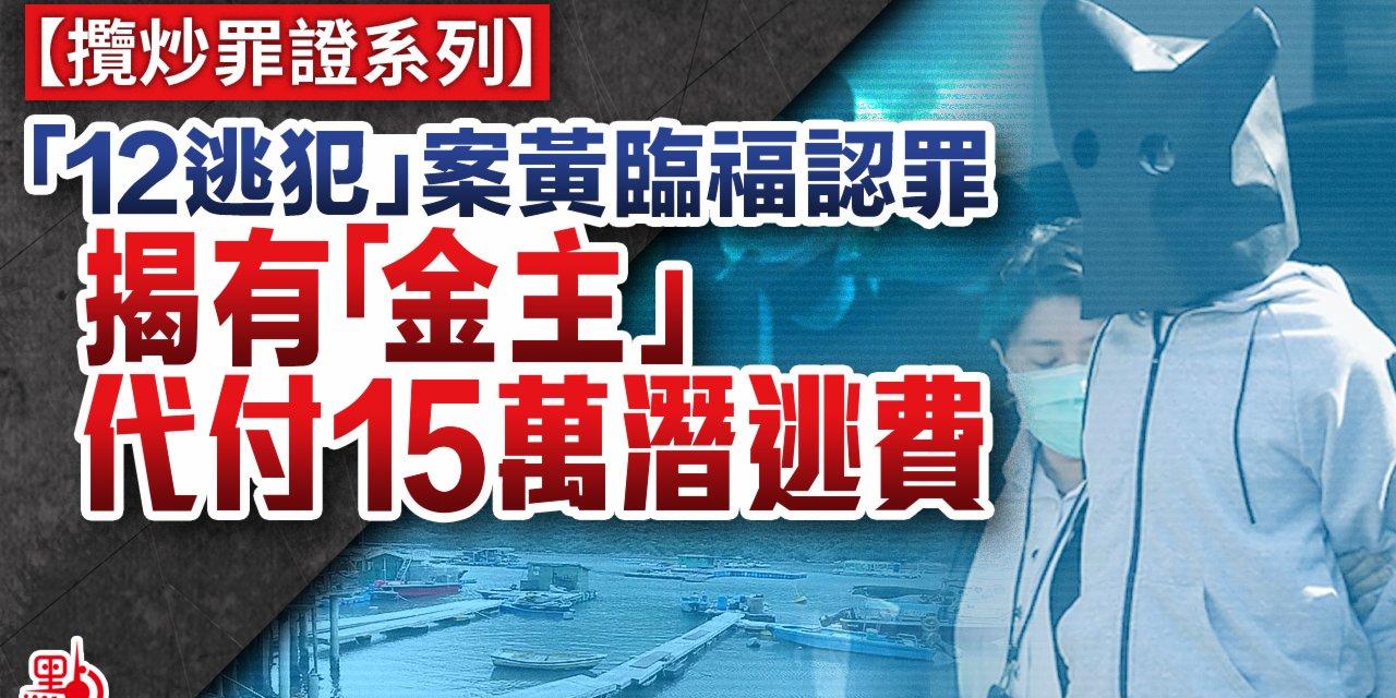 攬炒罪證系列 「12逃犯」案黃臨福認罪 揭有「金主」代付15萬潛逃費