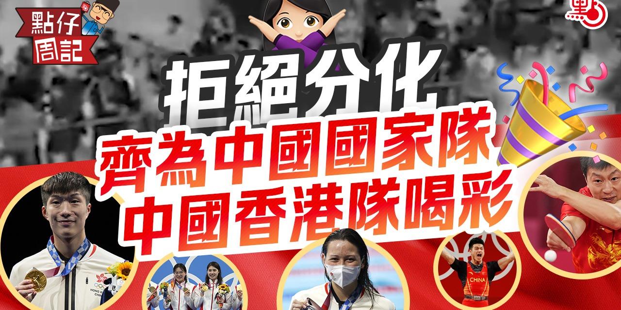 【點仔周記】東京奧運|拒絕分化 齊為中國國家隊、中國香港隊喝彩