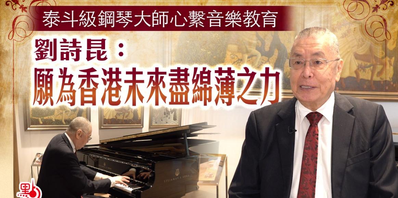 泰斗級鋼琴大師心繫音樂教育 劉詩昆:願為香港未來盡綿薄之力