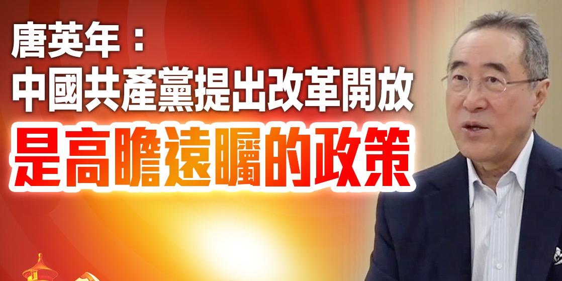 建黨百年|唐英年:中國共產黨提出改革開放 是高瞻遠矚的政策