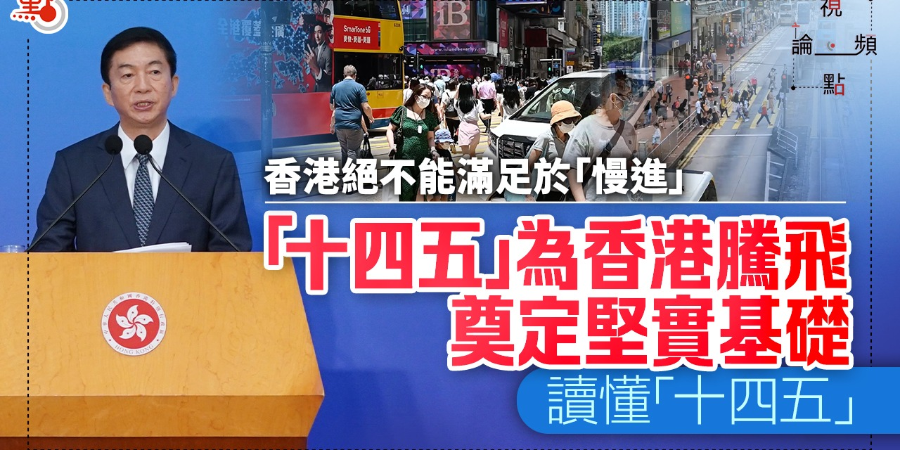 視頻論點|香港絕不能滿足於「慢進」 「十四五」為香港騰飛奠定堅實基礎| 讀懂「十四五」
