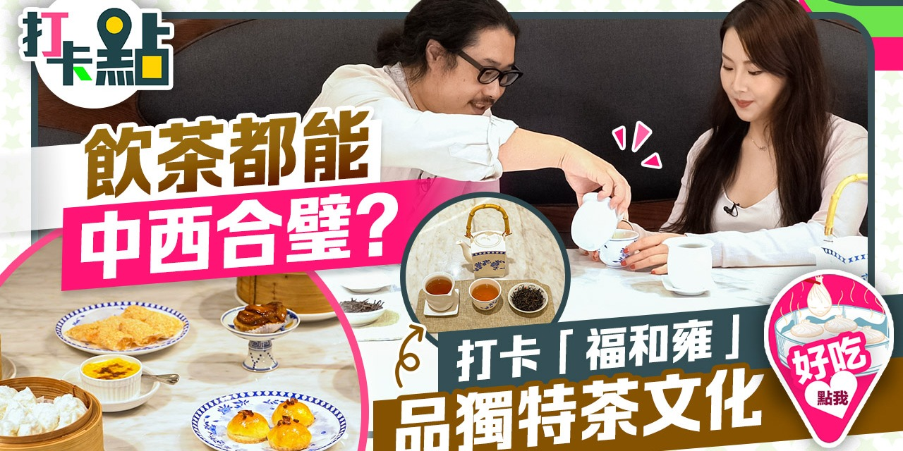 飲茶都能中西合璧?打卡「福和雍」品獨特茶文化【打卡點EP26】