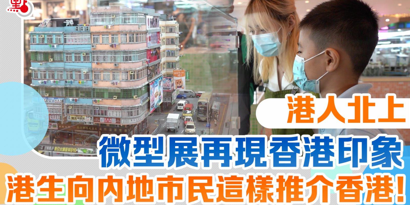 港人北上|微型展再現香港印象 港生向內地市民這樣推介香港!