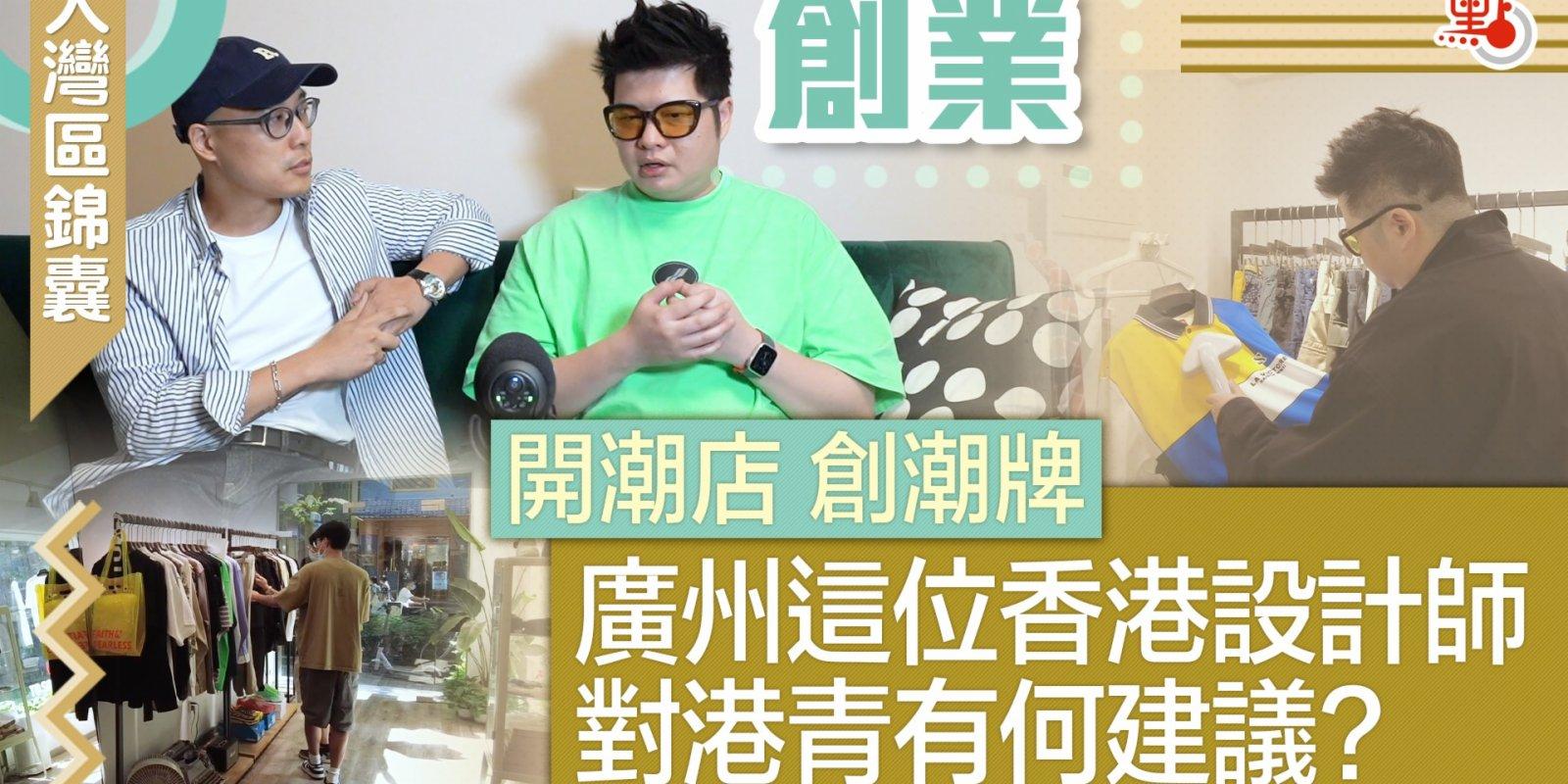大灣區錦囊·創業|開潮店 創潮牌 廣州這位香港設計師對港青有何建議?