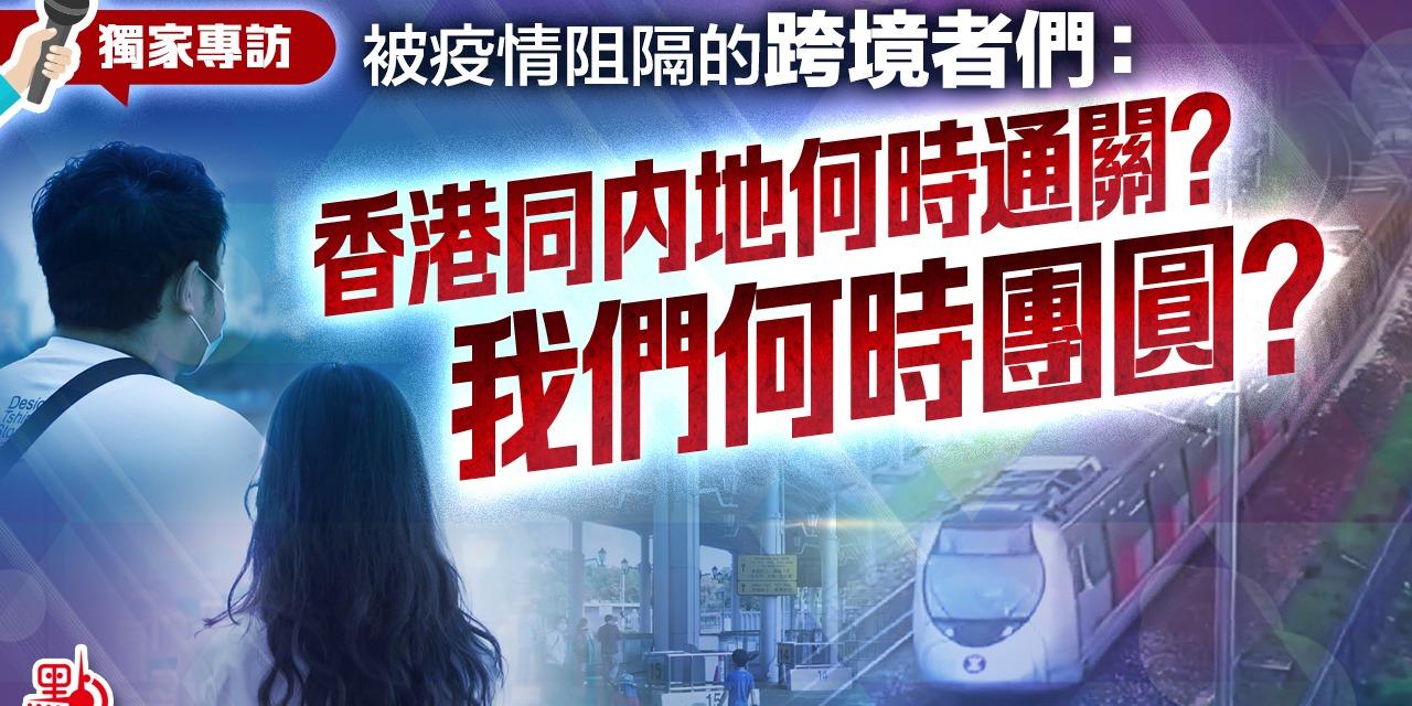 獨家專訪 | 被疫情阻隔的跨境者:香港同內地何時通關?我們何時團圓?