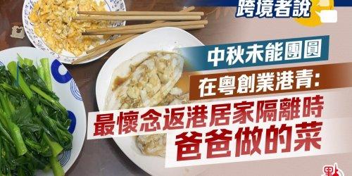跨境者說   中秋未能團圓 在粵創業港青:最懷念返港居家隔離時爸爸做的菜