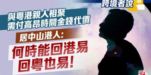 跨境者說   與粵港親人相聚需付高昂時間金錢代價 居中山港人:何時能回港易 回粵也易!