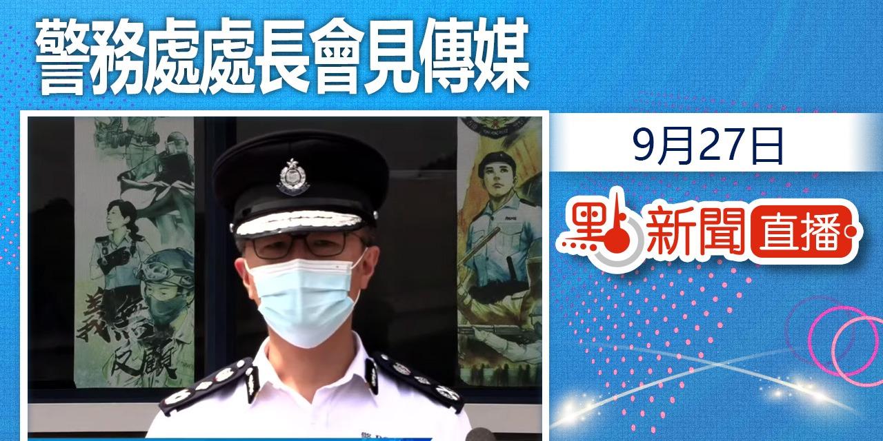 【點直播】9月27日 警務處處長會見傳媒