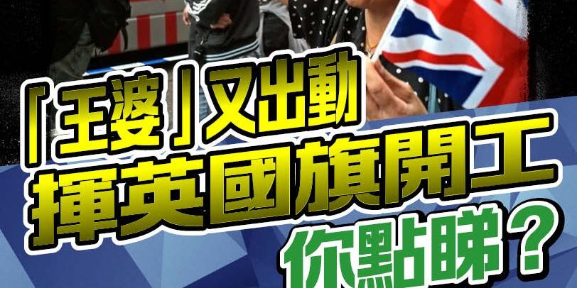 「王婆」又出動 揮英國旗開工 你點睇?