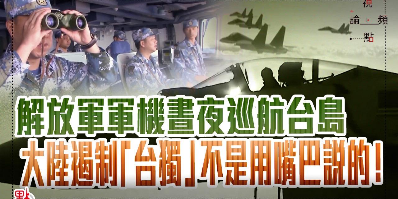 視頻論點 | 解放軍軍機晝夜巡航台島 大陸遏制「台獨」不是用嘴巴說的!
